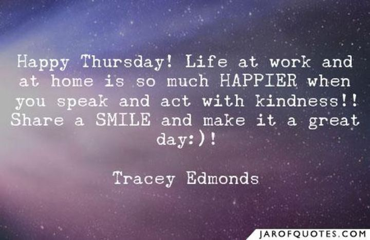 """51 Thursday Quotes - """"Happy Thursday! Life at work and at home is so much HAPPIER when you speak and act with kindness. Share a smile and make it a great day!"""" - Tracey Edmonds"""