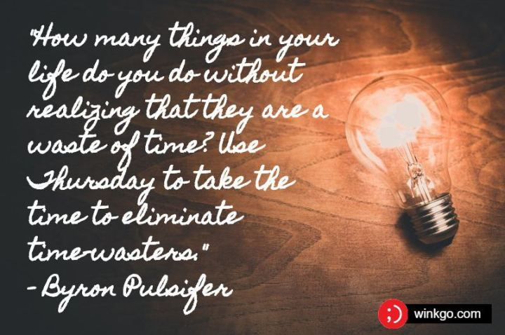 """51 Thursday Quotes - """"How many things in your life do you do without realizing that they are a waste of time? Use Thursday to take the time to eliminate time-wasters."""" - Byron Pulsifer"""