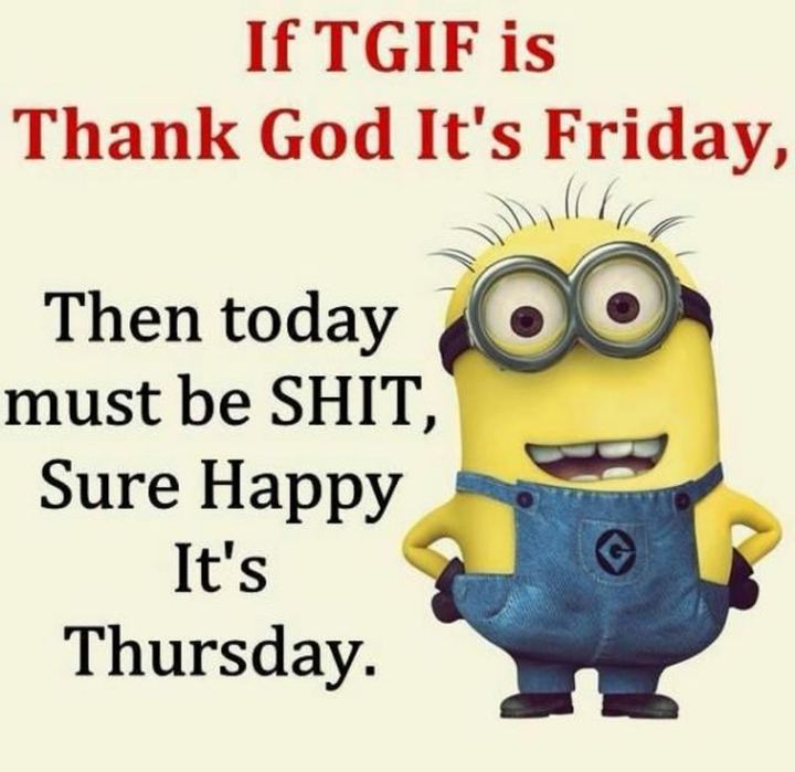 """51 Thursday Quotes - """"If TGIF is Thank God It's Friday, then today must be SH*T, Sure Happy It's Thursday."""" - Unknown"""