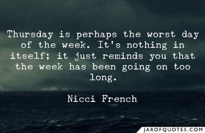 """51 Thursday Quotes - """"Thursday is perhaps the worst day of the week. It's nothing in itself; it just reminds you that the week has been going on too long."""" - Nicci French"""