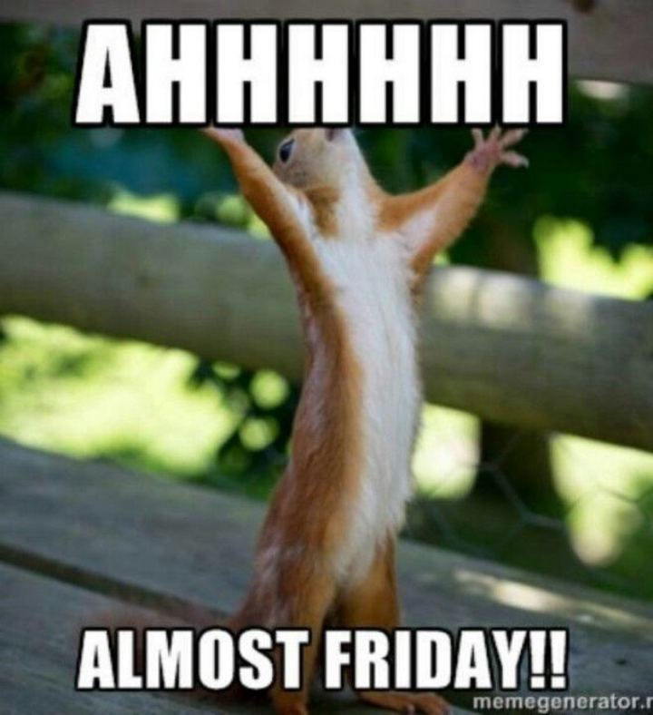 "55 ""Almost Friday"" Memes - ""Ahhhhhh, almost Friday!!"""