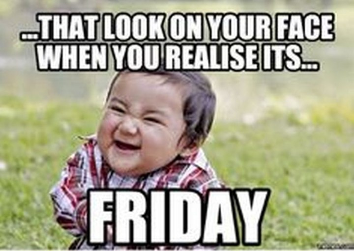 "55 ""Almost Friday"" Memes - ""...That look on your face when you realize it's...Friday."""