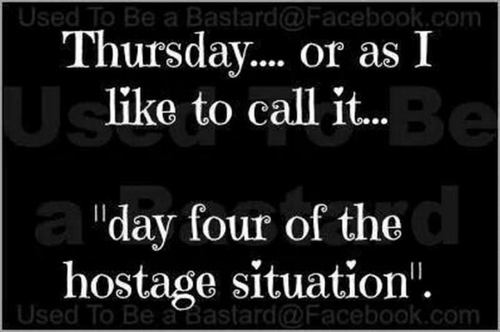 "55 ""Almost Friday"" Memes - ""Thursday...Or as I like to call it...Day four of the hostage situation."""