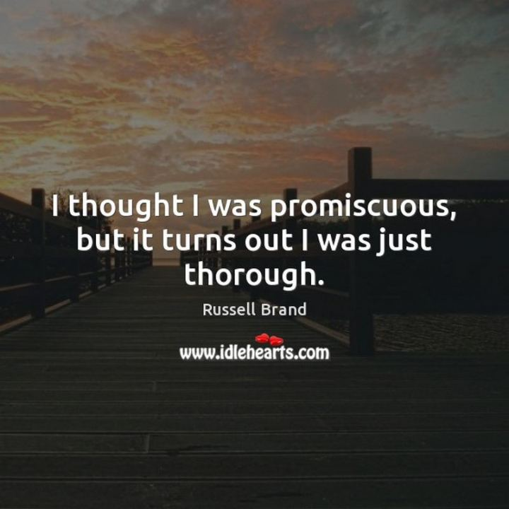 """53 Funny Love Quotes - """"I thought I was promiscuous, but it turns out I was just thorough."""" - Russell Brand"""