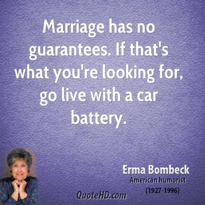 """53 Funny Love Quotes - """"Marriage has no guarantees. If that's what you're looking for, go live with a car battery."""" - Erma Bombeck"""