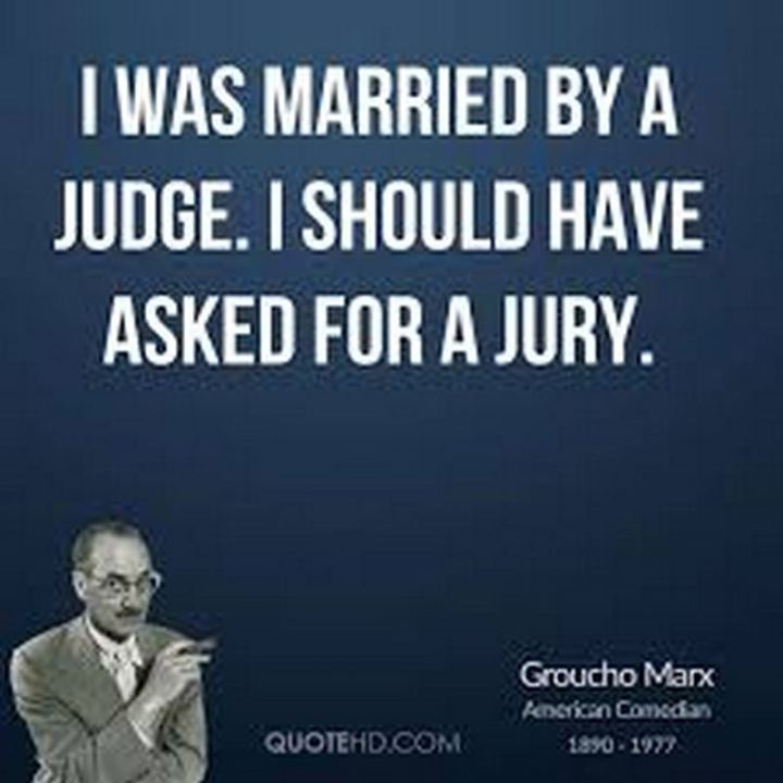 """53 Funny Love Quotes - """"I was married by a judge. I should have asked for a jury."""" - Groucho Marx"""