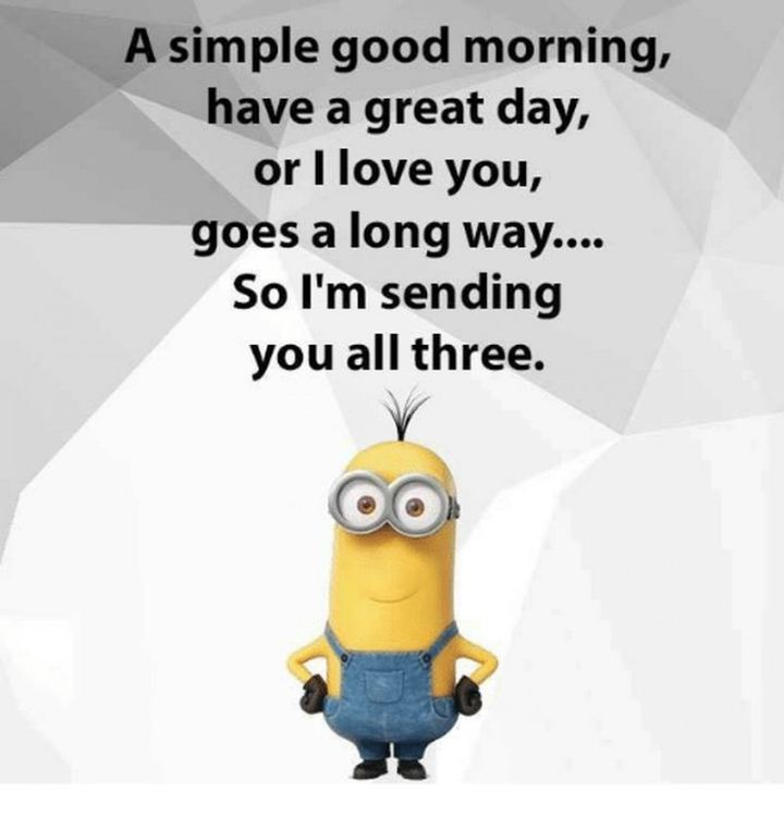 "101 ""Have a Great Day"" Memes - ""A simple good morning, have a great day, or I love you, goes a long way...So I'm sending you all three."""
