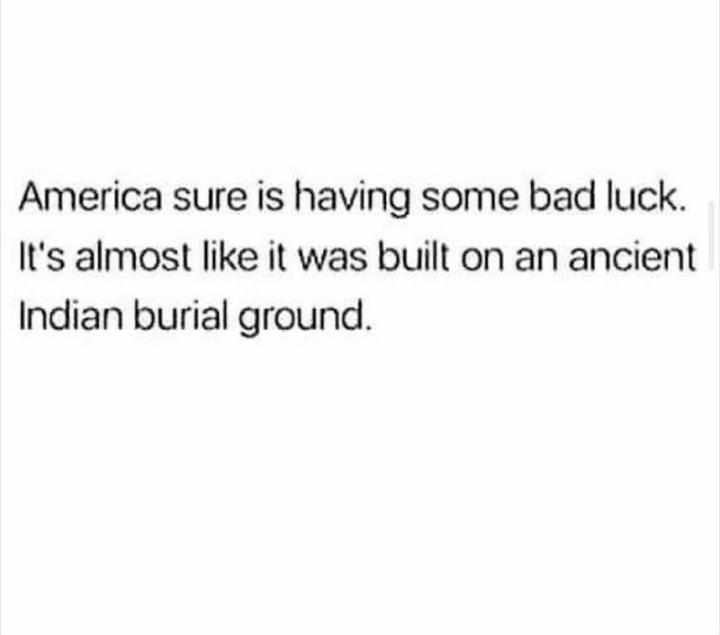 "55 Funny History Memes - ""America sure is having some bad luck. It's almost like it was built on an ancient Indian burial ground."""