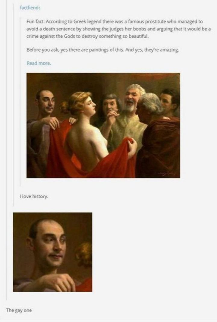 "55 Funny History Memes - ""Fun fact: According to Greek legend there was a famous prostitute who managed to avoid a death sentence by showing the judges her boobs and arguing that it would be a crime against the Gods to destroy something so beautiful. Before you ask, yes there are paintings of this. And yes, they're amazing. I love history. The gay one."""