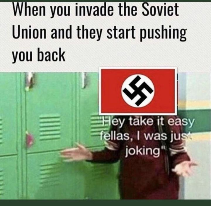 "55 Funny History Memes - ""When you invade the Soviet Union and they start pushing you back: Hey take it easy, fellas, I was just joking."""