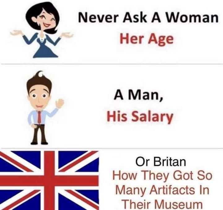 "55 Funny History Memes - ""Never ask a woman her age. A man, his salary. Or Britain, how they got so many artifacts in their museum."""