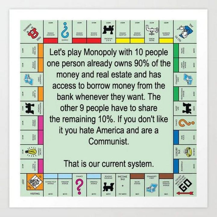 "55 Funny History Memes - ""Let's play Monopoly with 10 people. One person already owns 90% of the money and real estate and has access to borrow money from the bank whenever they want. The other 9 people have to share the remaining 10%. If you don't like it, you hate America and are a communist. That is our current system."""