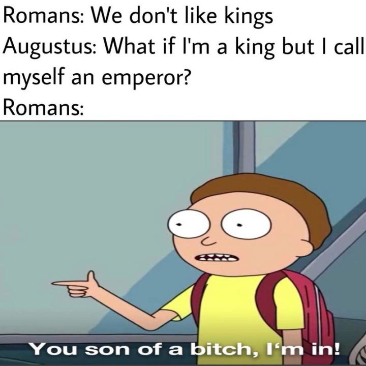 "55 Funny History Memes - ""Romans: We don't like kings. Augustus: What if I'm a king but I call myself an emperor? Romans: You son of a [censored], I'm in!"""