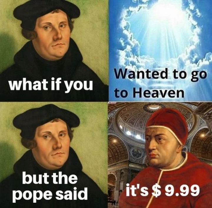 "55 Funny History Memes - ""What if you wanted to go to Heaven but the pope said it's $9.99."""