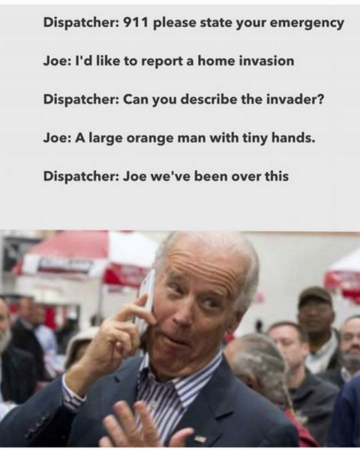 "51 Joe Biden Memes - ""Dispatcher: 911 please state your emergency. Joe: I'd like to report a home invasion. Dispatcher: Can you describe the invader? Joe: A large orange man with tiny hands. Dispatcher: Joe we've been over this."""