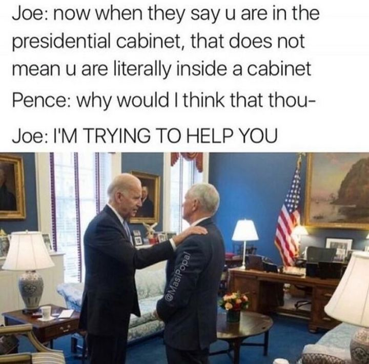 "51 Joe Biden Memes - ""Joe: Now when they say u are in the presidential cabinet, that does not mean u are literally inside a cabinet. Pence: Why would I think that thou- Joe: I'M TRYING TO HELP YOU."""