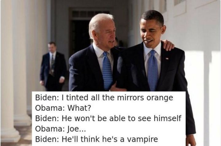 "51 Joe Biden Memes - ""Biden: I tinted all the mirrors orange. Obama: What? Biden: He won't be able to see himself. Obama: Joe... Biden: He'll think he's a vampire."""