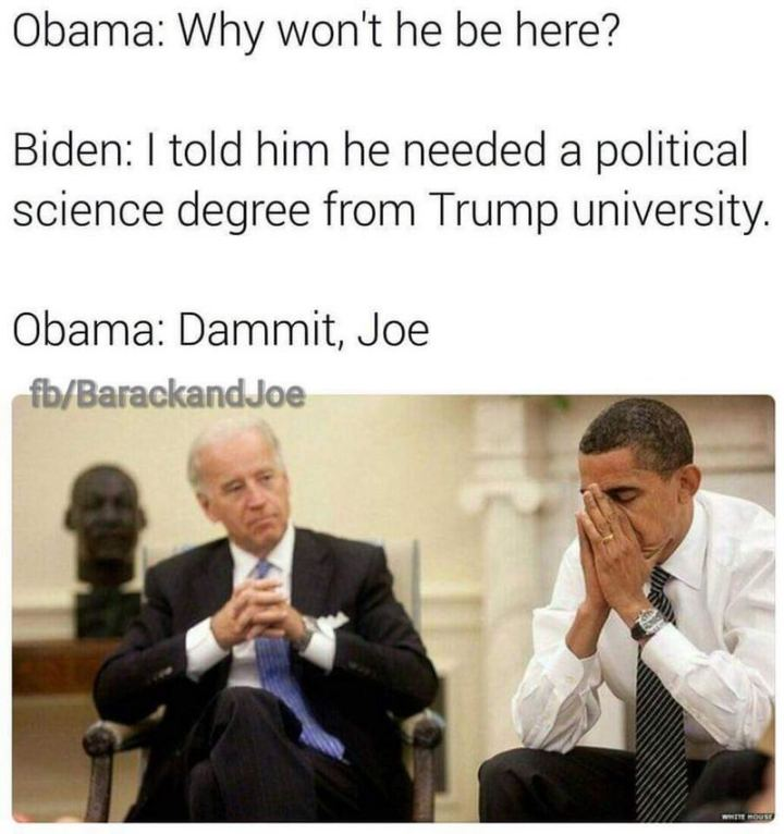 "51 Joe Biden Memes - ""Obama: Why won't he be here? Biden: I told him he needed a political science degree from Trump University. Obama: Dammit, Joe."""