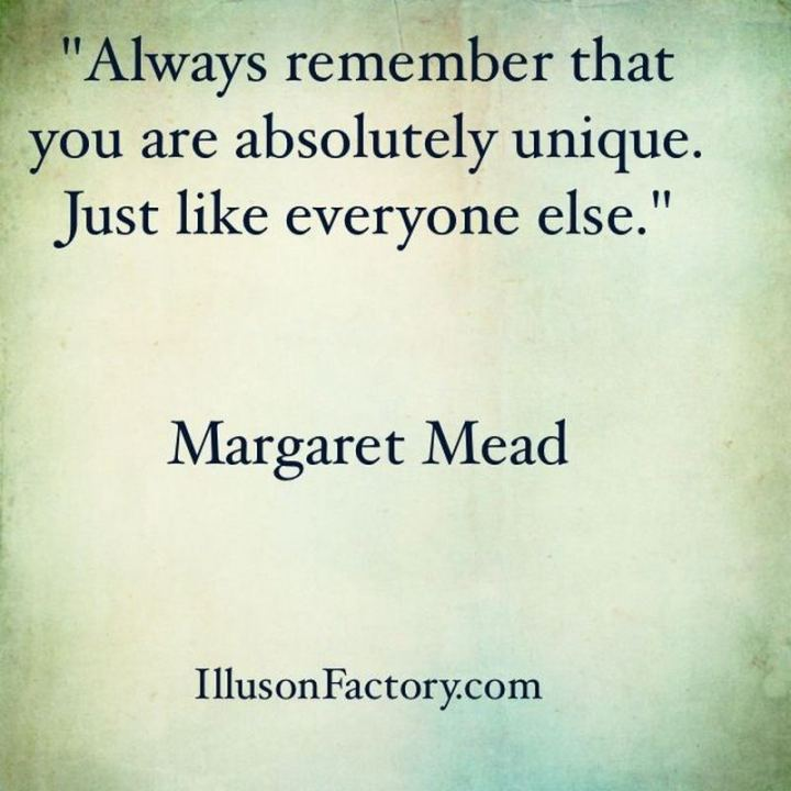 "51 Famous Quotes - ""Always remember that you are absolutely unique. Just like everyone else."" - Margaret Mead"