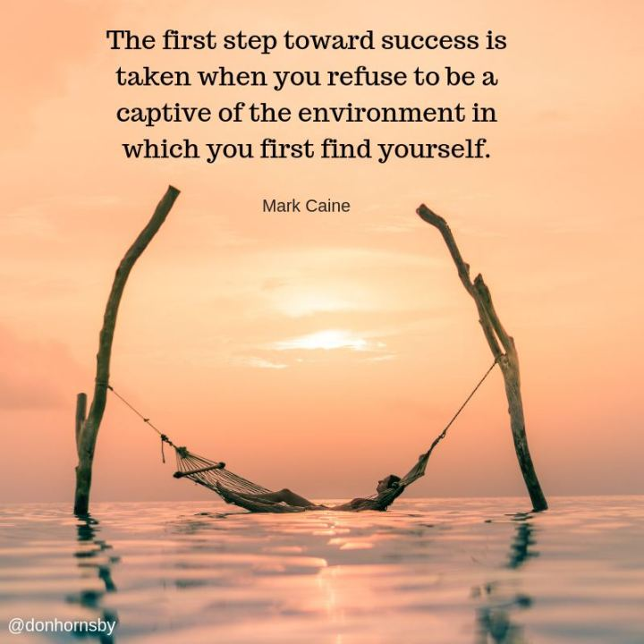 "51 Famous Quotes - ""The first step toward success is taken when you refuse to be a captive of the environment in which you first find yourself."" - Mark Caine"