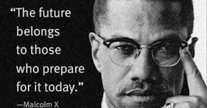 "51 Famous Quotes - ""The future belongs to those who prepare for it today."" - Malcolm X"