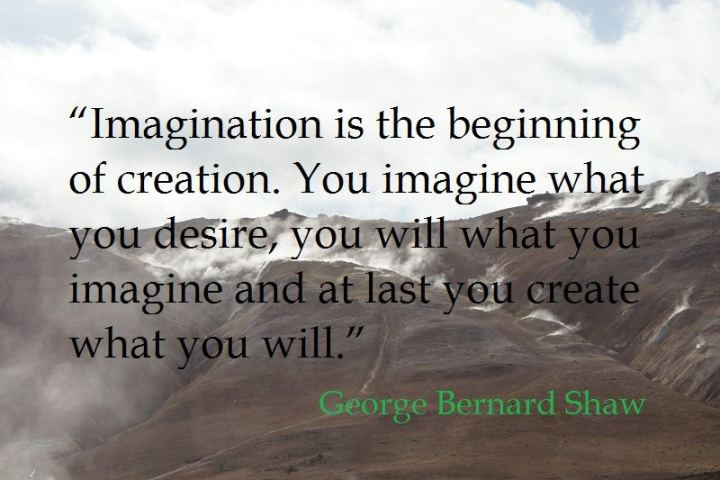 """Imagination is the beginning of creation. You imagine what you desire; you will what you imagine; and at last, you create what you will."" - George Bernard Shaw"