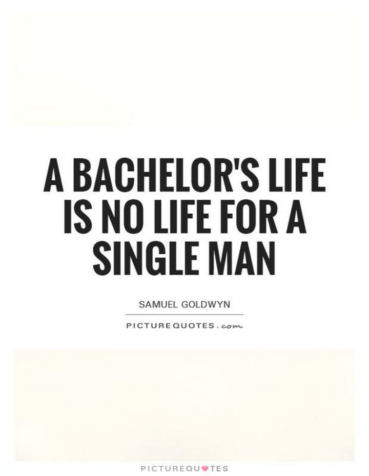 "47 Funny Relationship Quotes - ""A bachelor's life is no life for a single man."" - Samuel Goldwyn"