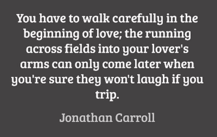 "47 Funny Relationship Quotes - ""You have to walk carefully at the beginning of love; the running across fields into your lover's arms can only come later when you're sure they won't laugh if you trip."" - Jonathan Carroll"
