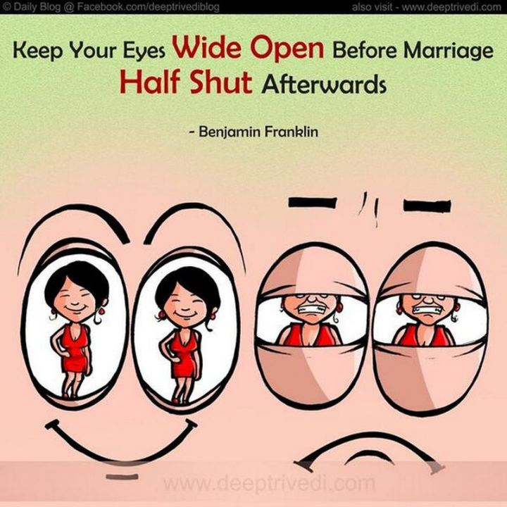 "47 Funny Relationship Quotes - ""Keep your eyes wide open before marriage, half shut afterward."" - Benjamin Franklin"