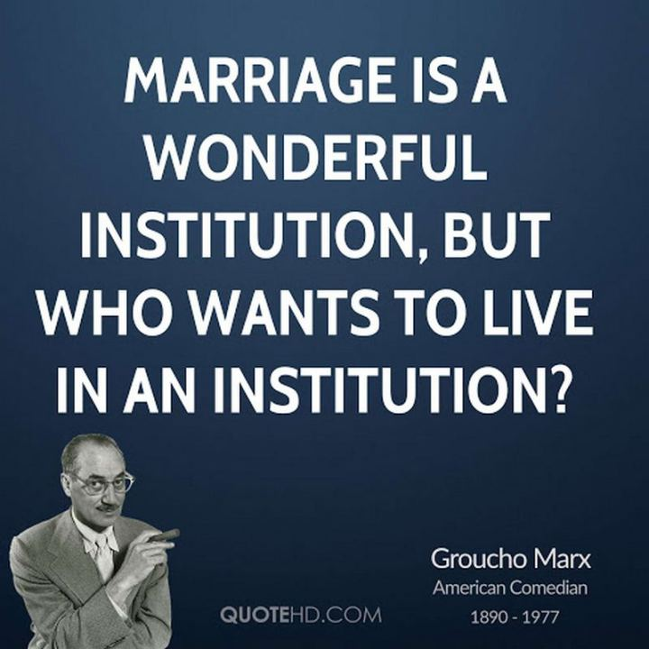 """Marriage is a wonderful institution, but who wants to live in an institution?"" - Groucho Marx"