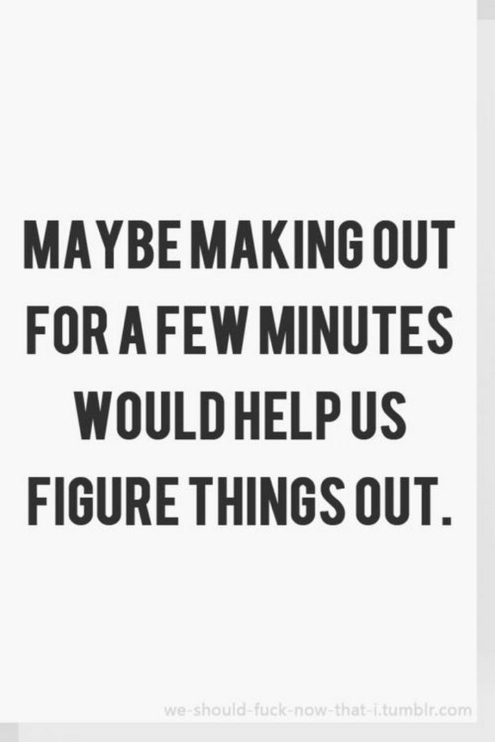 """Maybe making out for a few minutes would help us figure things out."" - Unknown"
