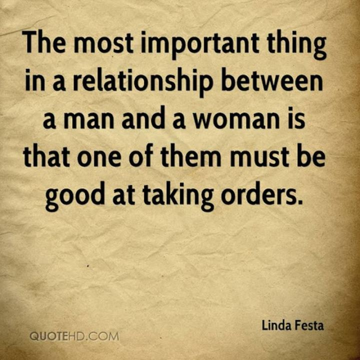 """The most important thing in a relationship between a man and a woman is that one of them be good at taking orders."" - Linda Festa"