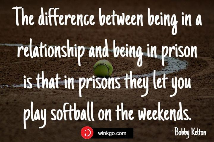 """The difference between being in a relationship and being in prison is that in prisons they let you play softball on the weekends."" - Bobby Kelton"