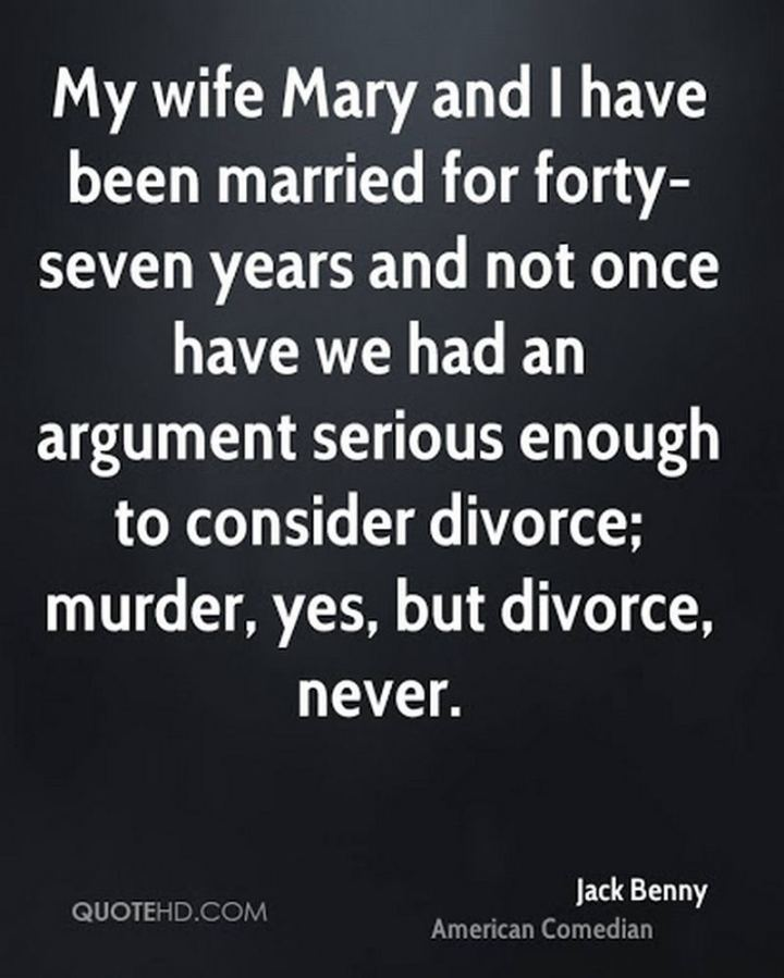 """My wife, Mary, and I have been married for forty-seven years, and not once have we had an argument serious enough to consider divorce; murder, yes, but divorce, never."" - Jack Benny"