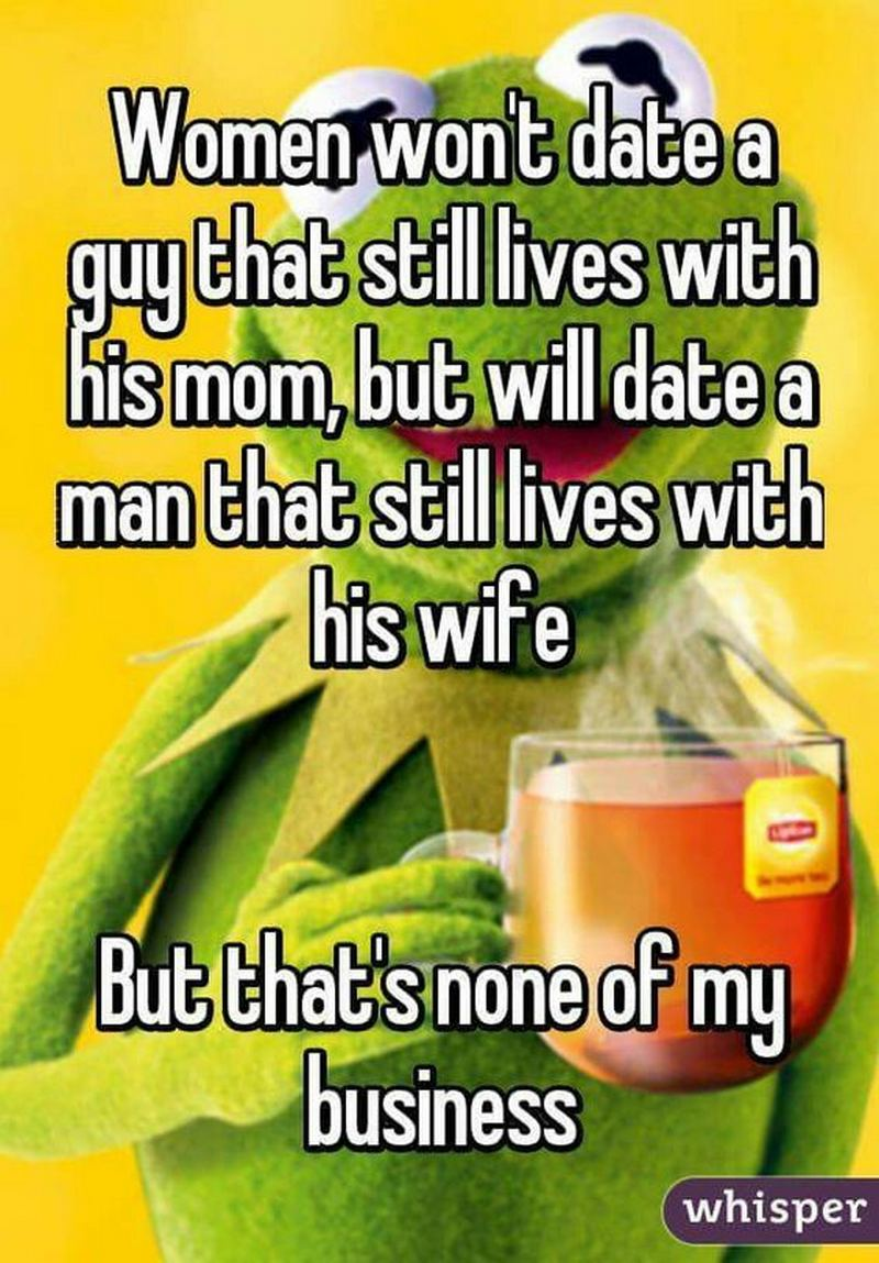 """Women won't date a guy that still lives with his mom, but will date a man that still lives with his wife. But that's none of my business."" - Unknown"