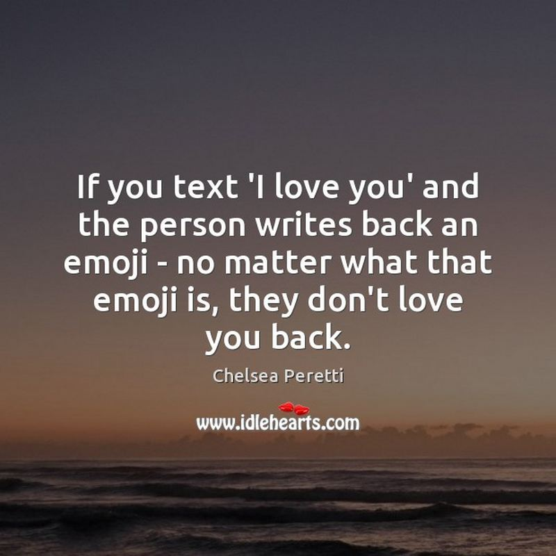 """If you text 'I love you' to a person and the person writes back an emoji - no matter what that emoji is, they don't love you back."" - Chelsea Peretti"