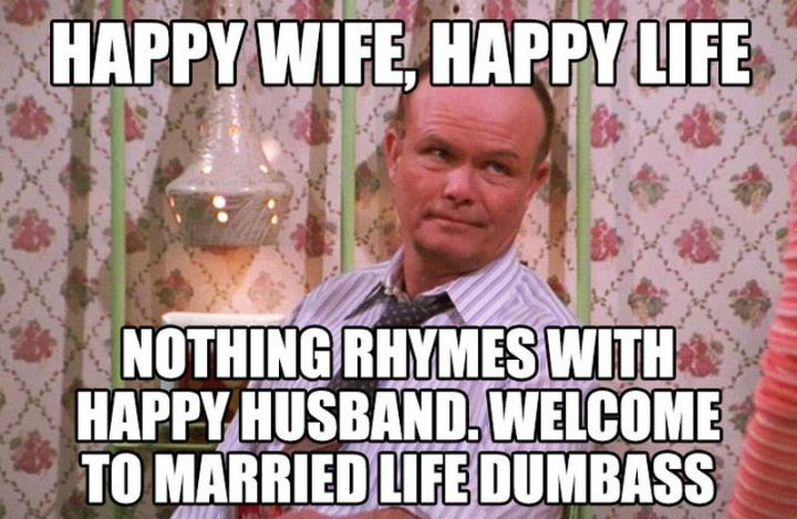 """""""Happy wife, happy life. Nothing rhymes with a happy husband. Welcome to married life dumbass."""""""