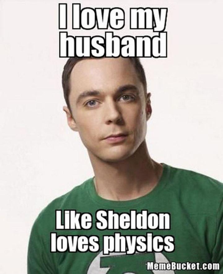 """I love my husband like Sheldon loves physics."""