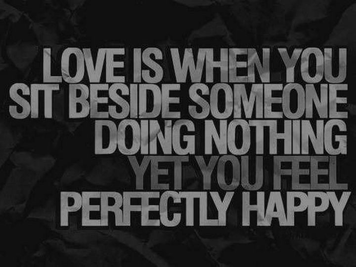 """""""Love is when you sit beside someone doing nothing yet you feel perfectly happy."""""""