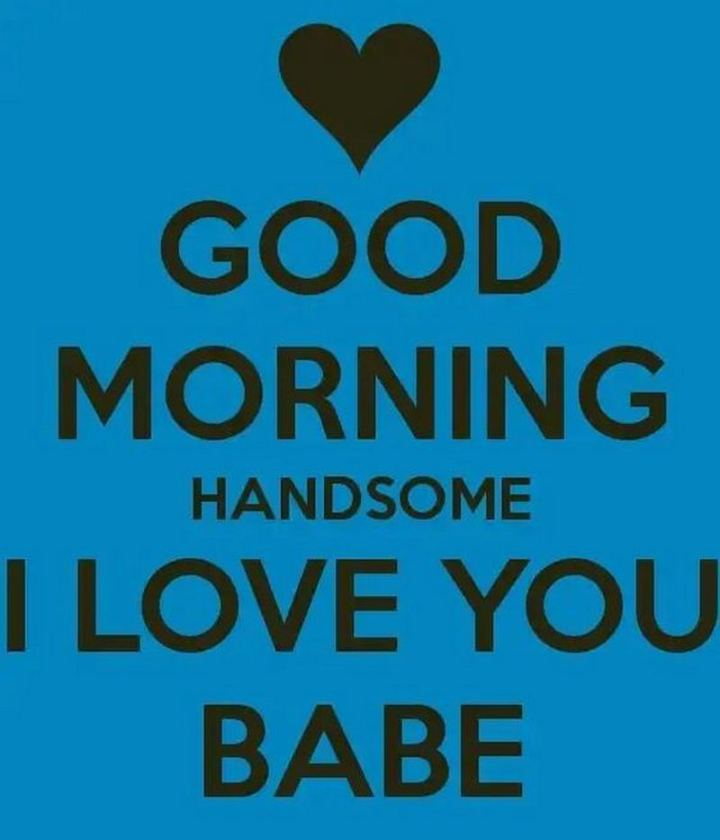 """""""Good morning handsome. I love you babe."""""""