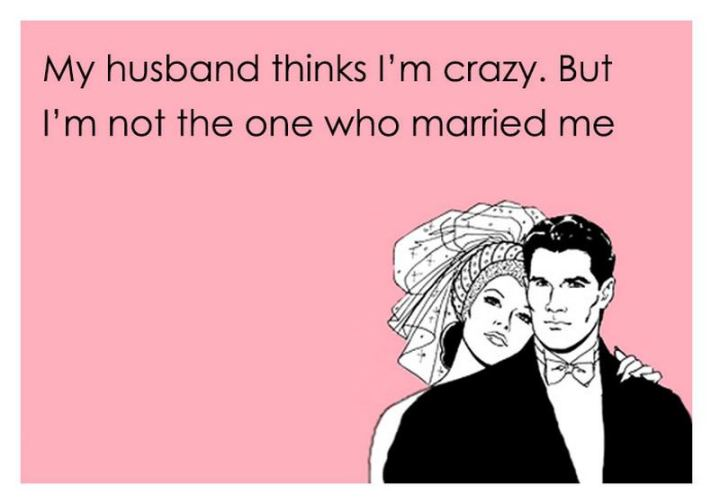 """""""My husband thinks I'm crazy. But I'm not the one who married me."""""""
