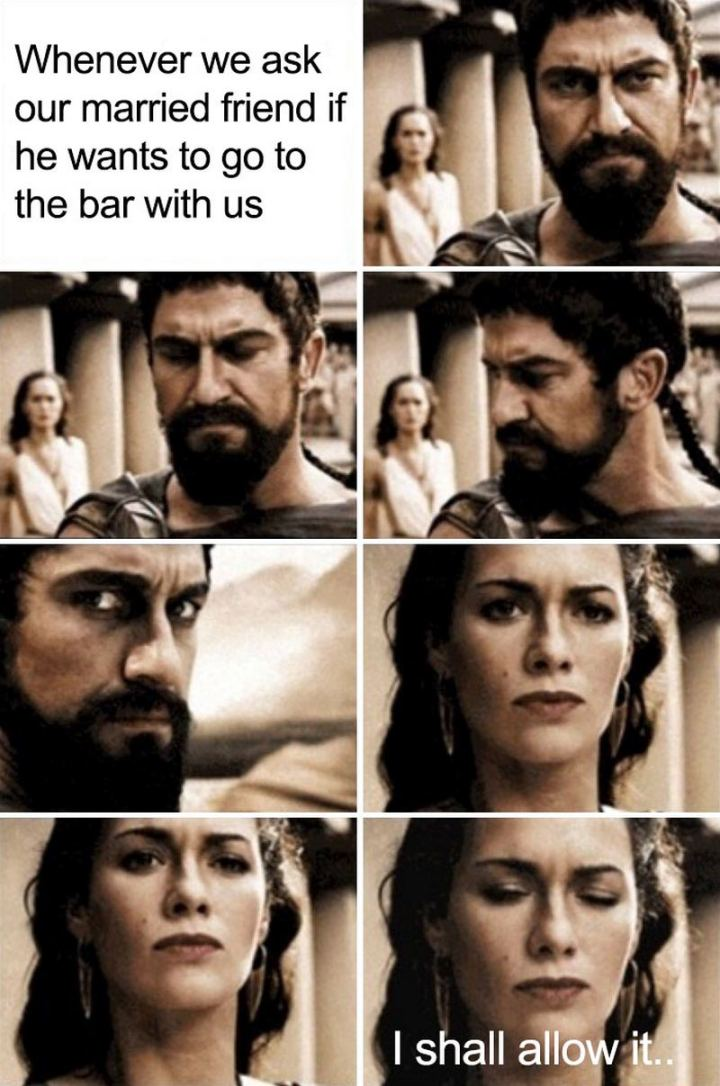"""""""Whenever we ask our married friend if he wants to go to the bar with us: I shall allow it..."""""""