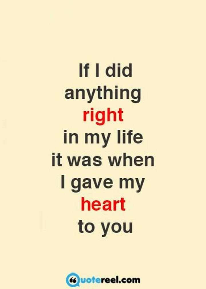 """If I did anything right in my life it was when I gave my heart to you."" - Unknown"