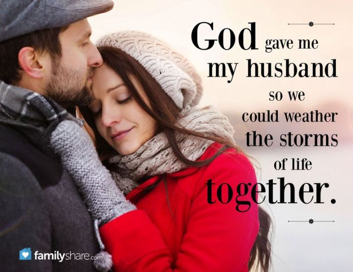 """God gave me my husband so we could weather the storms of life together."" - Unknown"