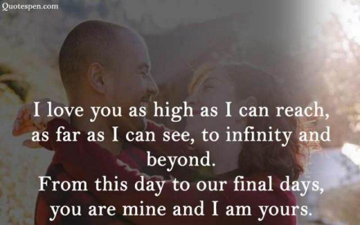 """I love you as high as I can reach, as far as I can see, to infinity and beyond. From this day to our final days, you are mine and I am yours."" - Unknown"