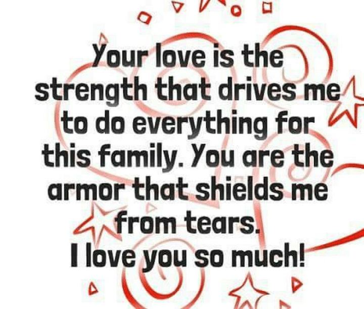 """Your love is the strength that drives me to do everything for this family. You are the armor that shields me from tears. I love you so much!"" - Unknown"