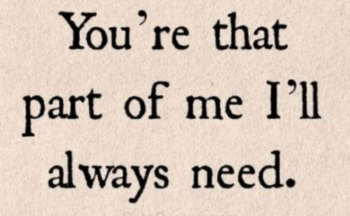 """You're that part of me I'll always need."" - Unknown"
