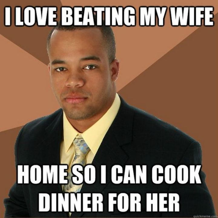 """I love beating my wife home so I can cook dinner for her."""