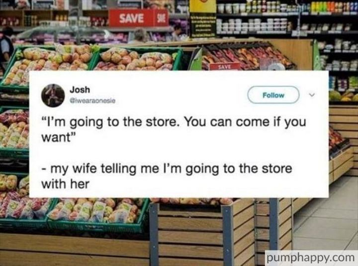 """My wife telling me I'm going to the store with her: I'm going to the store. You can come if you want."""