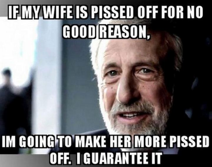 """If my wife is pissed off for no good reason, I'm going to make her more pissed off. I guarantee it."""